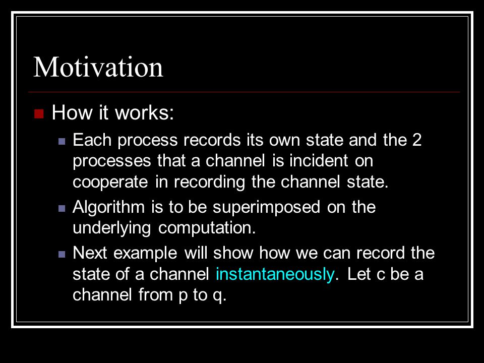 Motivation How it works: Each process records its own state and the 2 processes that a channel is incident on cooperate in recording the channel state.