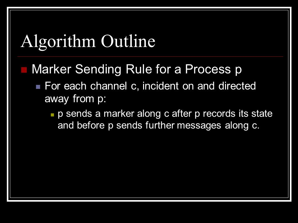 Algorithm Outline Marker Sending Rule for a Process p For each channel c, incident on and directed away from p: p sends a marker along c after p records its state and before p sends further messages along c.