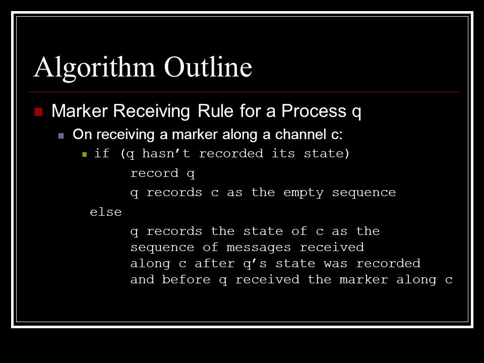 Algorithm Outline Marker Receiving Rule for a Process q On receiving a marker along a channel c: if (q hasn't recorded its state) record q q records c