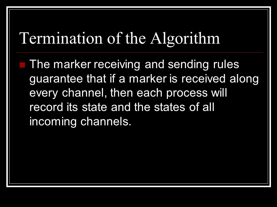 Termination of the Algorithm The marker receiving and sending rules guarantee that if a marker is received along every channel, then each process will record its state and the states of all incoming channels.