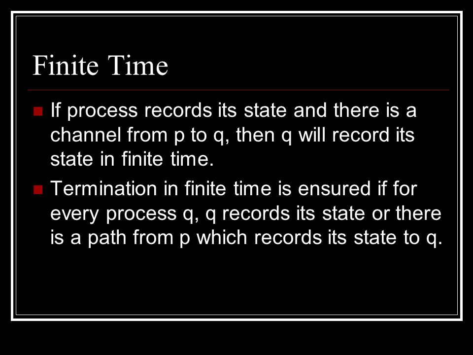 Finite Time If process records its state and there is a channel from p to q, then q will record its state in finite time.
