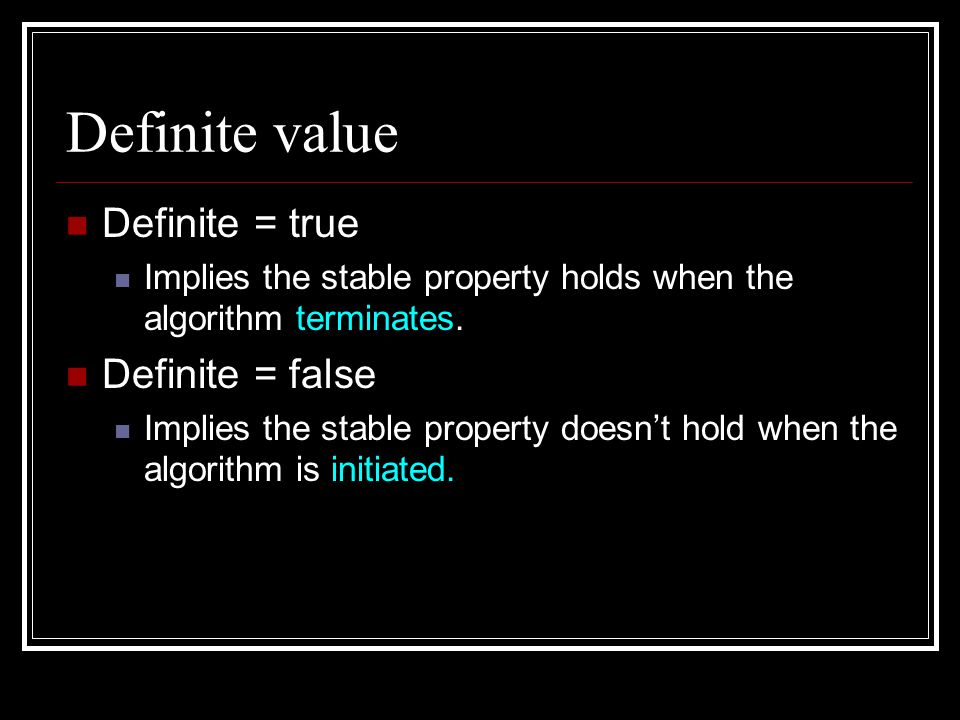 Definite value Definite = true Implies the stable property holds when the algorithm terminates.