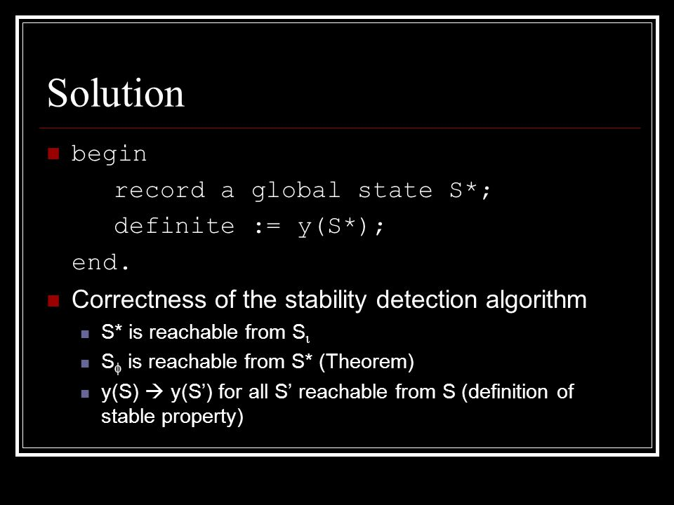 Solution begin record a global state S*; definite := y(S*); end. Correctness of the stability detection algorithm S* is reachable from S  S  is reac