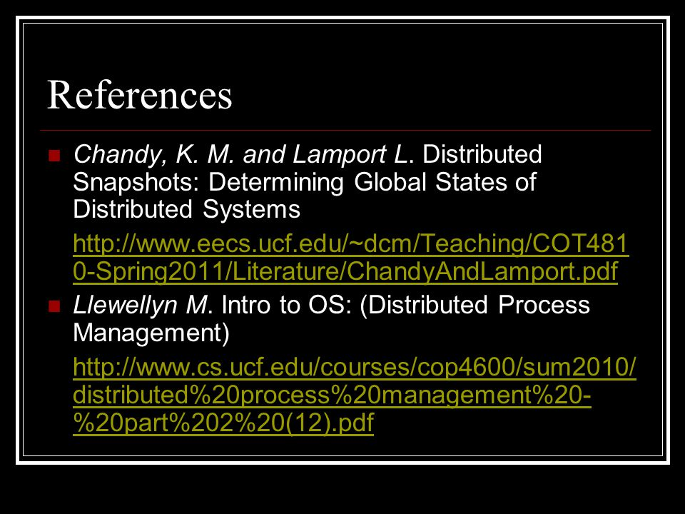 References Chandy, K. M. and Lamport L. Distributed Snapshots: Determining Global States of Distributed Systems http://www.eecs.ucf.edu/~dcm/Teaching/