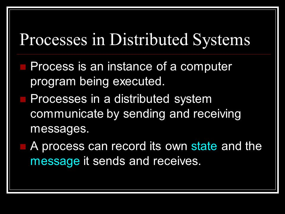 Global States and Processes To determine a global state, a process p must cooperate with other processes to record their own states and send them to p.