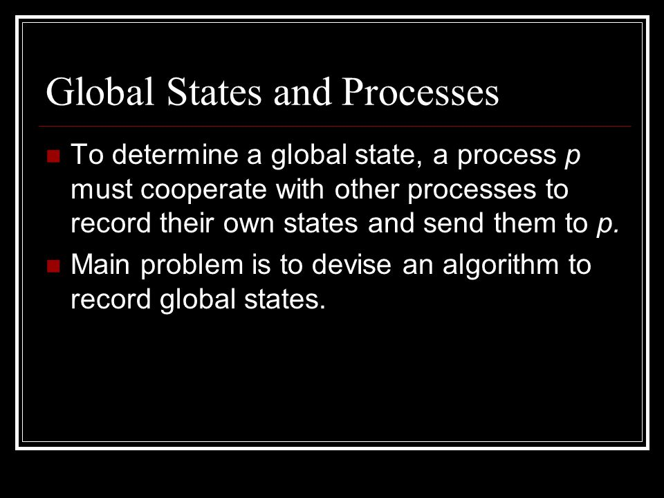 Events and Global States Remember e = We can say e can occur in a global state S: The state of p in S is s If c is directed towards p, then the state of c in S is a sequence of messages with M at the head.