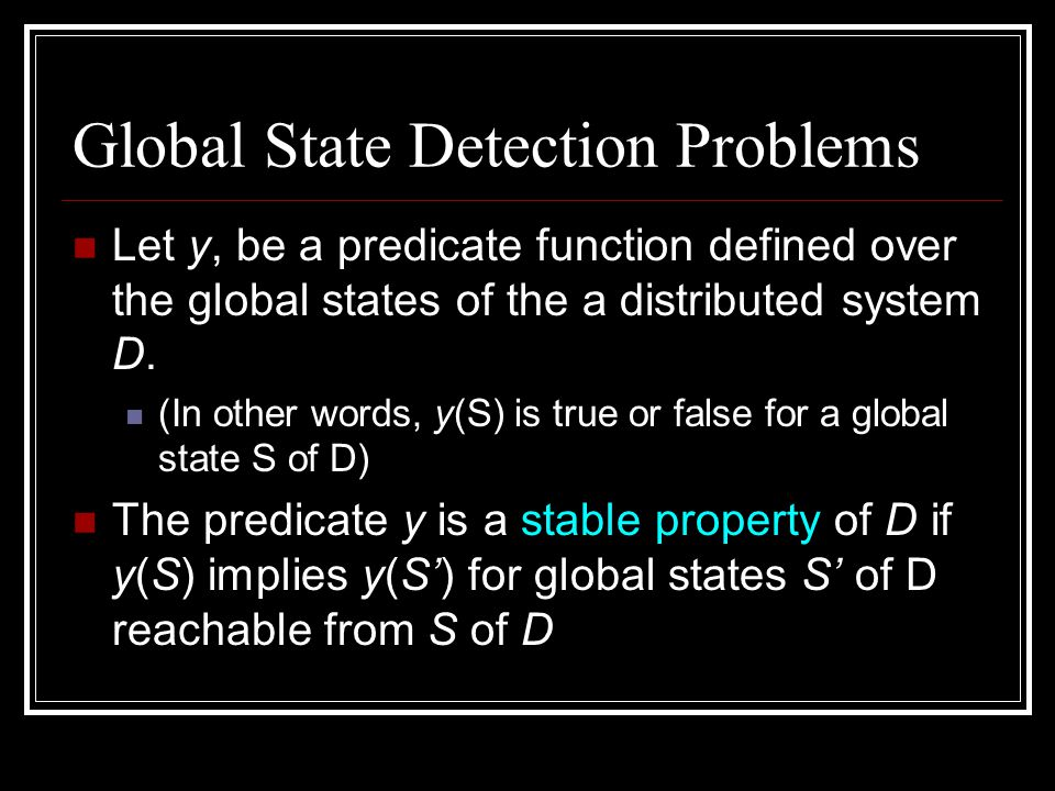 Global State Detection Problems Let y, be a predicate function defined over the global states of the a distributed system D. (In other words, y(S) is