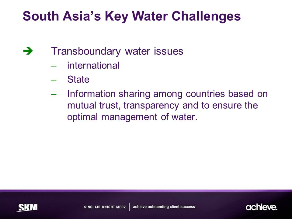 South Asia's Key Water Challenges  Transboundary water issues –international –State –Information sharing among countries based on mutual trust, transparency and to ensure the optimal management of water.