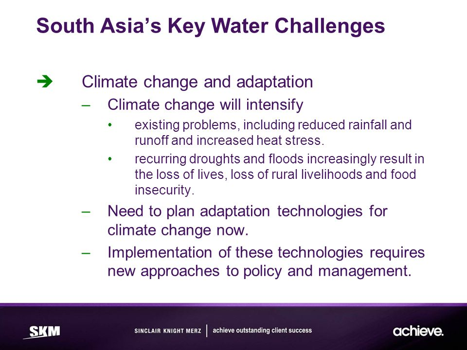 South Asia's Key Water Challenges  Climate change and adaptation –Climate change will intensify existing problems, including reduced rainfall and runoff and increased heat stress.