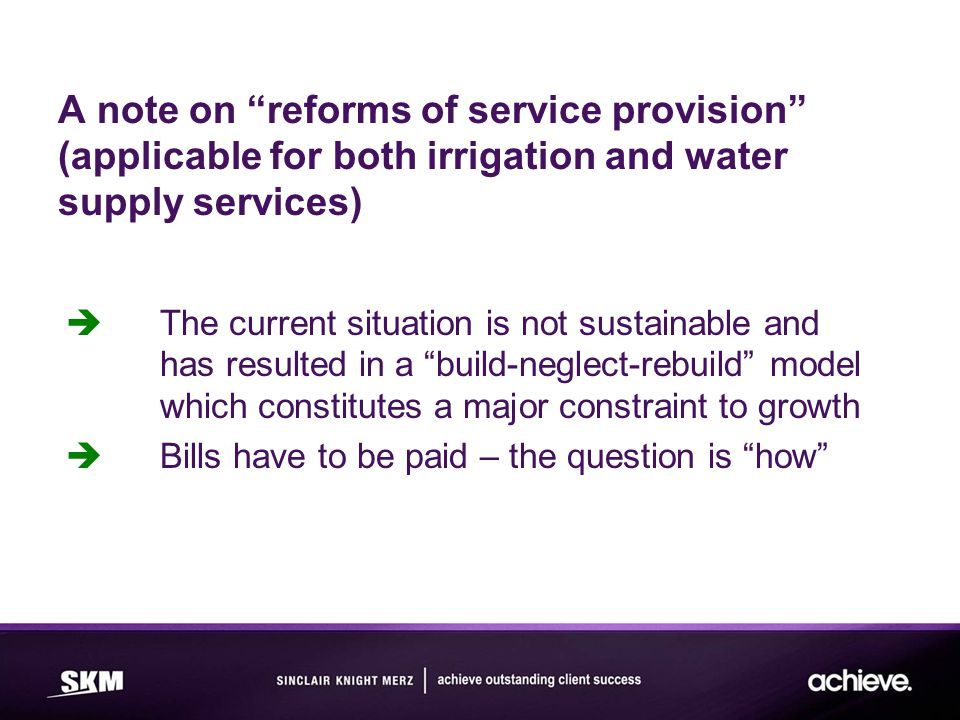 A note on reforms of service provision (applicable for both irrigation and water supply services)  The current situation is not sustainable and has resulted in a build-neglect-rebuild model which constitutes a major constraint to growth  Bills have to be paid – the question is how