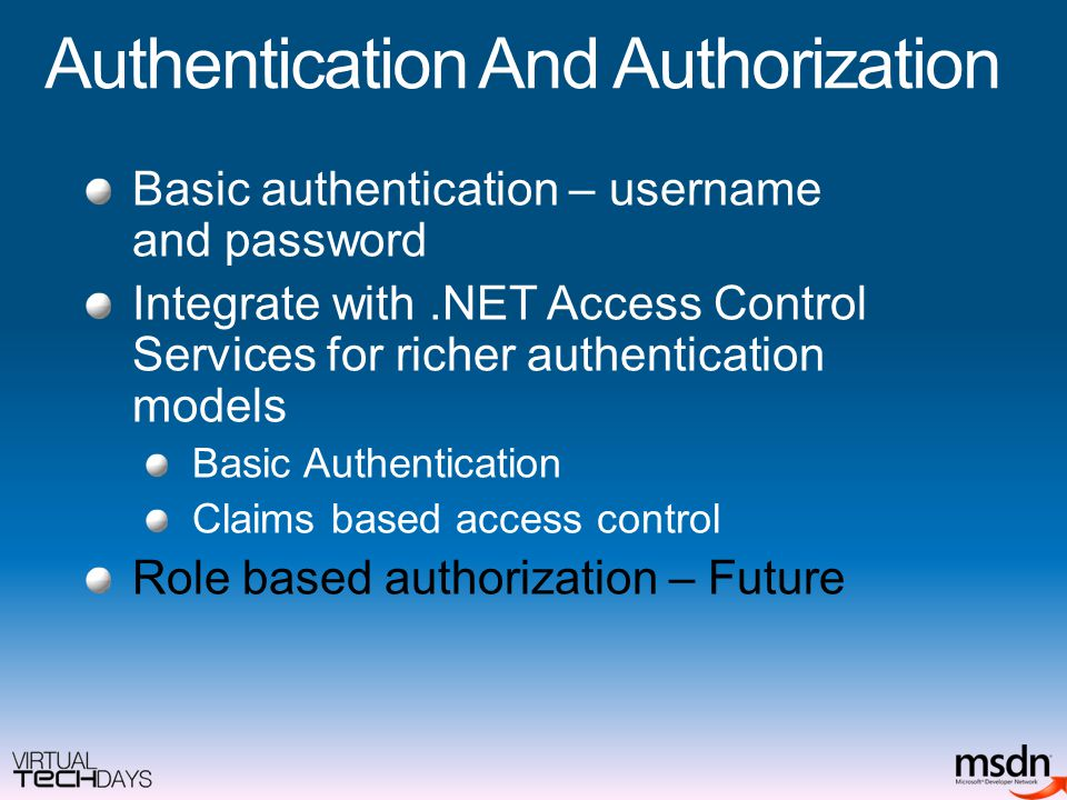 Authentication And Authorization Basic authentication – username and password Integrate with.NET Access Control Services for richer authentication models Basic Authentication Claims based access control Role based authorization – Future