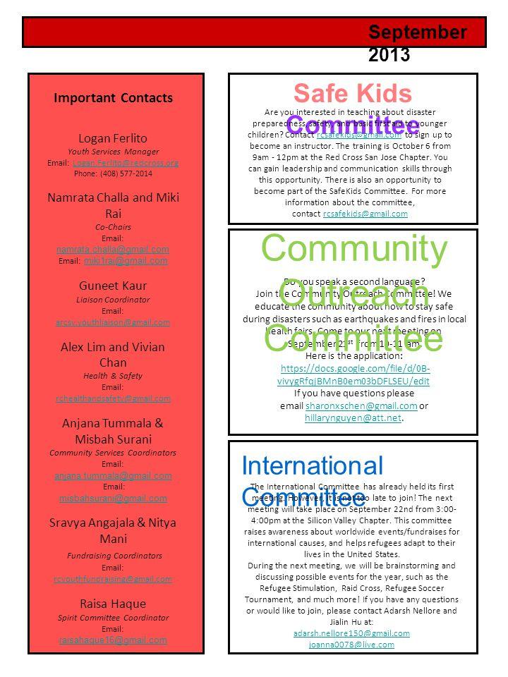 September 2013 Important Contacts Logan Ferlito Youth Services Manager Email: Logan.Ferlito@redcross.orgLogan.Ferlito@redcross.org Phone: (408) 577-2014 Namrata Challa and Miki Rai Co-Chairs Email: namrata.challa@gmail.com namrata.challa@gmail.com Email: miki1rai@gmail.com miki1rai@gmail.com Guneet Kaur Liaison Coordinator Email: arcsv.youthliaison@gmail.com arcsv.youthliaison@gmail.com Alex Lim and Vivian Chan Health & Safety Email: rchealthandsafety@gmail.com Anjana Tummala & Misbah Surani Community Services Coordinators Email: anjana.tummala@gmail.com Email: misbahsurani@gmail.com misbahsurani@gmail.com Sravya Angajala & Nitya Mani Fundraising Coordinators Email: rcyouthfundraising@gmail.com rcyouthfundraising@gmail.com Raisa Haque Spirit Committee Coordinator Email: raisahaque16@gmail.com raisahaque16@gmail.com Safe Kids Committee Do you speak a second language.