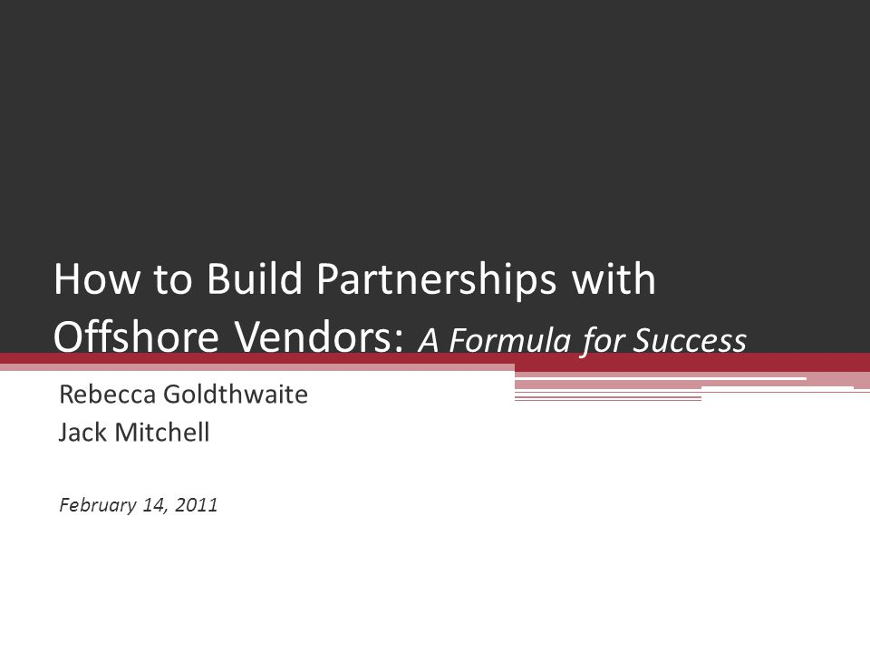 How to Build Partnerships with Offshore Vendors: A Formula for Success Rebecca Goldthwaite Jack Mitchell February 14, 2011
