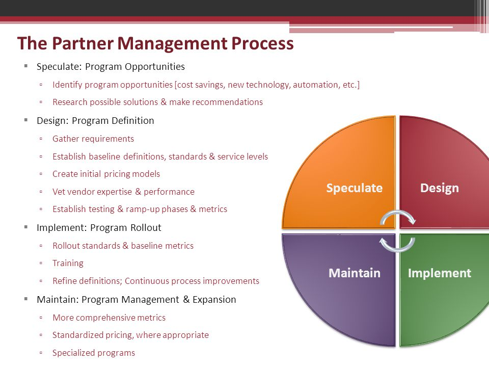 The Partner Management Process  Speculate: Program Opportunities ▫ Identify program opportunities [cost savings, new technology, automation, etc.] ▫ Research possible solutions & make recommendations  Design: Program Definition ▫ Gather requirements ▫ Establish baseline definitions, standards & service levels ▫ Create initial pricing models ▫ Vet vendor expertise & performance ▫ Establish testing & ramp-up phases & metrics  Implement: Program Rollout ▫ Rollout standards & baseline metrics ▫ Training ▫ Refine definitions; Continuous process improvements  Maintain: Program Management & Expansion ▫ More comprehensive metrics ▫ Standardized pricing, where appropriate ▫ Specialized programs SpeculateDesign ImplementMaintain