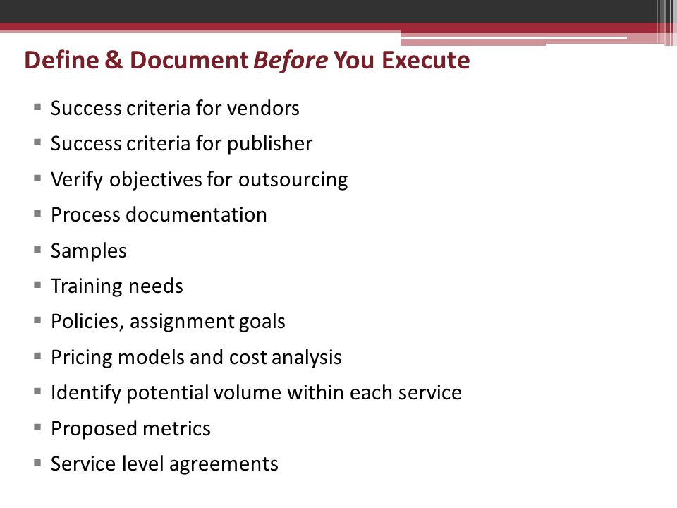 Define & Document Before You Execute  Success criteria for vendors  Success criteria for publisher  Verify objectives for outsourcing  Process documentation  Samples  Training needs  Policies, assignment goals  Pricing models and cost analysis  Identify potential volume within each service  Proposed metrics  Service level agreements