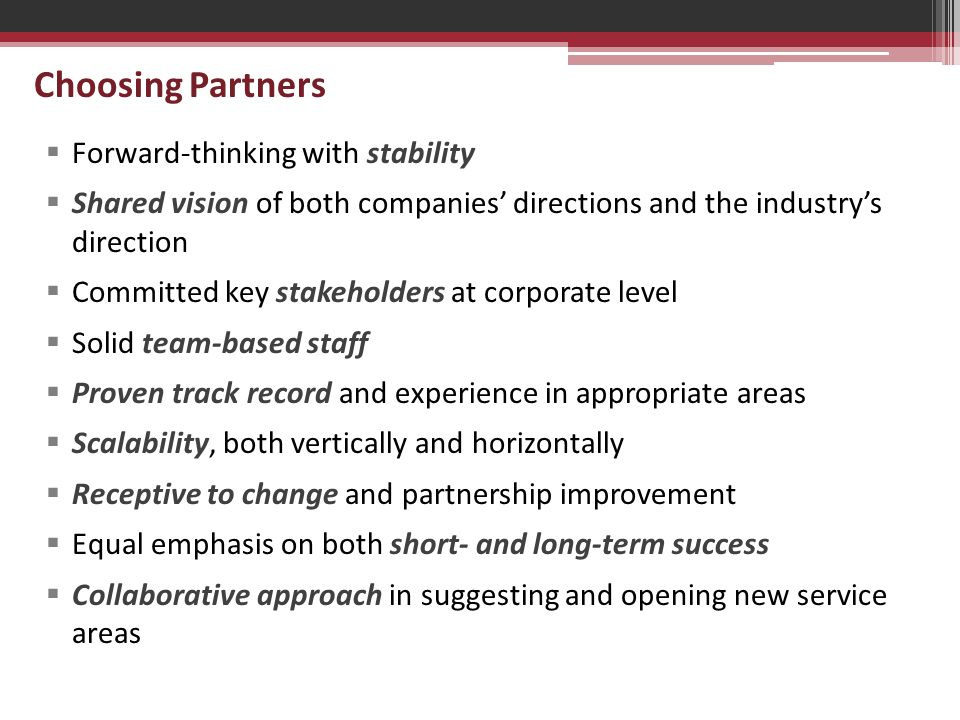 Choosing Partners  Forward-thinking with stability  Shared vision of both companies' directions and the industry's direction  Committed key stakeholders at corporate level  Solid team-based staff  Proven track record and experience in appropriate areas  Scalability, both vertically and horizontally  Receptive to change and partnership improvement  Equal emphasis on both short- and long-term success  Collaborative approach in suggesting and opening new service areas