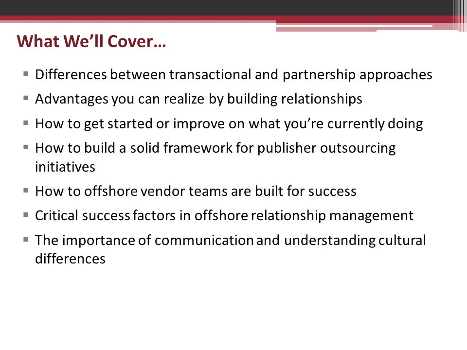 What We'll Cover…  Differences between transactional and partnership approaches  Advantages you can realize by building relationships  How to get started or improve on what you're currently doing  How to build a solid framework for publisher outsourcing initiatives  How to offshore vendor teams are built for success  Critical success factors in offshore relationship management  The importance of communication and understanding cultural differences