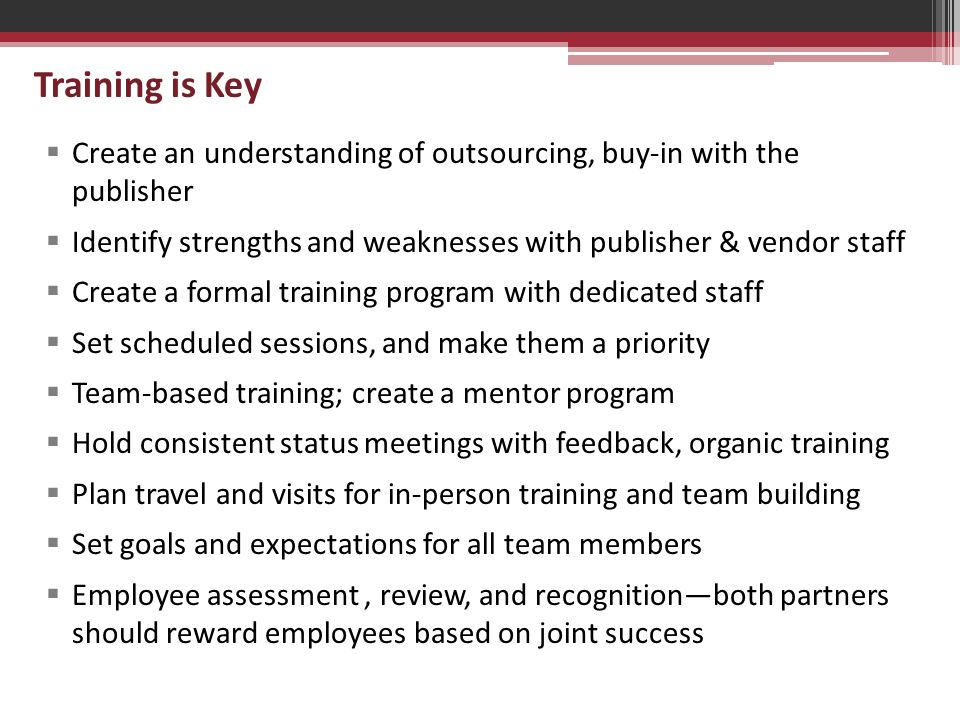 Training is Key  Create an understanding of outsourcing, buy-in with the publisher  Identify strengths and weaknesses with publisher & vendor staff  Create a formal training program with dedicated staff  Set scheduled sessions, and make them a priority  Team-based training; create a mentor program  Hold consistent status meetings with feedback, organic training  Plan travel and visits for in-person training and team building  Set goals and expectations for all team members  Employee assessment, review, and recognition—both partners should reward employees based on joint success