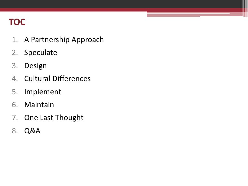 TOC 1.A Partnership Approach 2.Speculate 3.Design 4.Cultural Differences 5.Implement 6.Maintain 7.One Last Thought 8.Q&A
