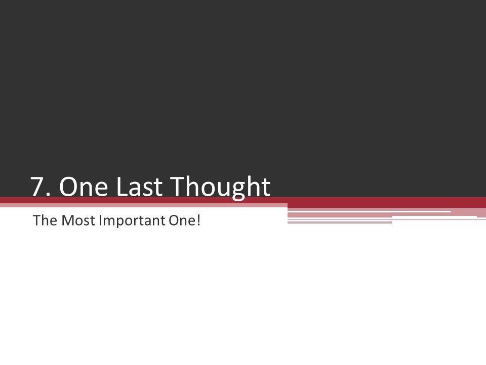 7. One Last Thought The Most Important One!