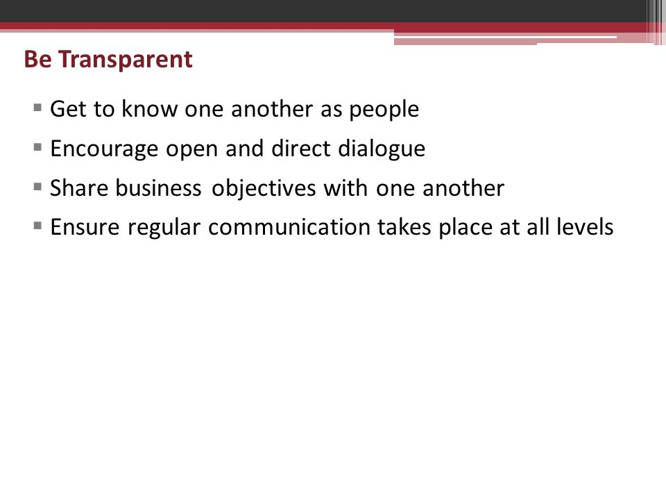 Be Transparent  Get to know one another as people  Encourage open and direct dialogue  Share business objectives with one another  Ensure regular communication takes place at all levels