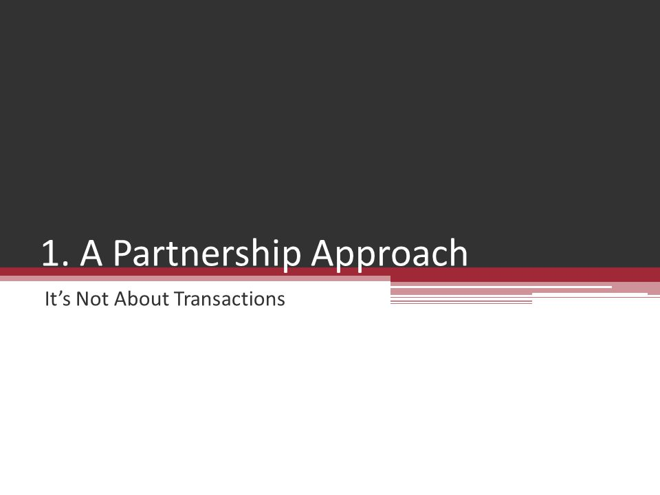 1. A Partnership Approach It's Not About Transactions