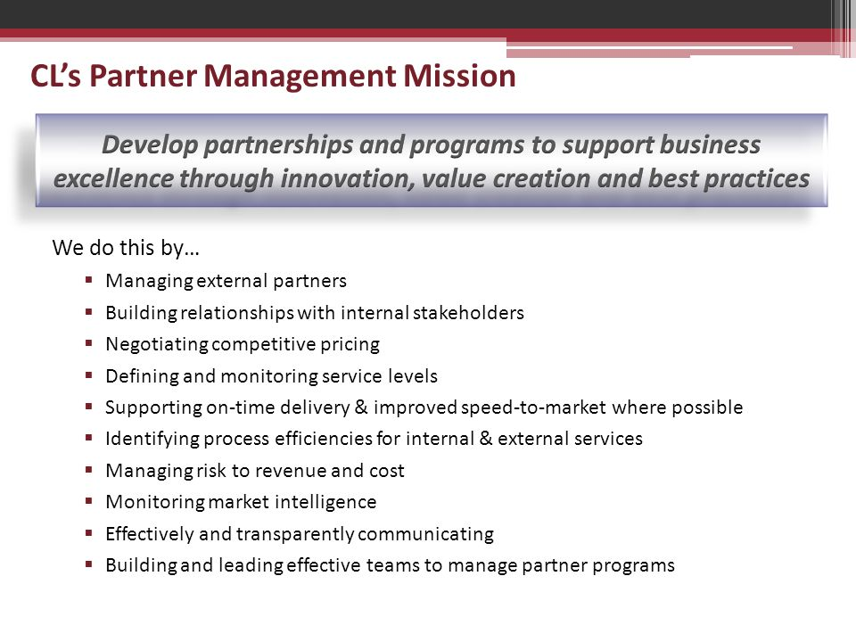 CL's Partner Management Mission We do this by…  Managing external partners  Building relationships with internal stakeholders  Negotiating competitive pricing  Defining and monitoring service levels  Supporting on-time delivery & improved speed-to-market where possible  Identifying process efficiencies for internal & external services  Managing risk to revenue and cost  Monitoring market intelligence  Effectively and transparently communicating  Building and leading effective teams to manage partner programs