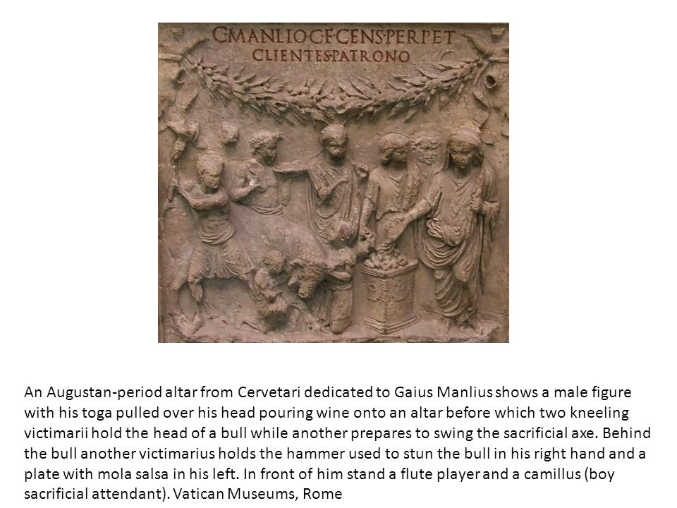 An Augustan-period altar from Cervetari dedicated to Gaius Manlius shows a male figure with his toga pulled over his head pouring wine onto an altar b