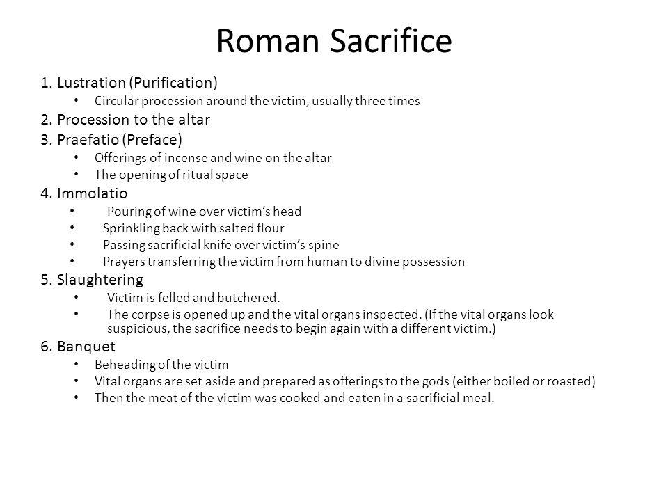 Roman Sacrifice 1. Lustration (Purification) Circular procession around the victim, usually three times 2. Procession to the altar 3. Praefatio (Prefa
