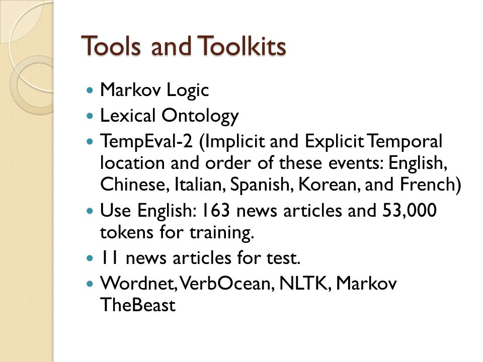 Tools and Toolkits Markov Logic Lexical Ontology TempEval-2 (Implicit and Explicit Temporal location and order of these events: English, Chinese, Italian, Spanish, Korean, and French) Use English: 163 news articles and 53,000 tokens for training.