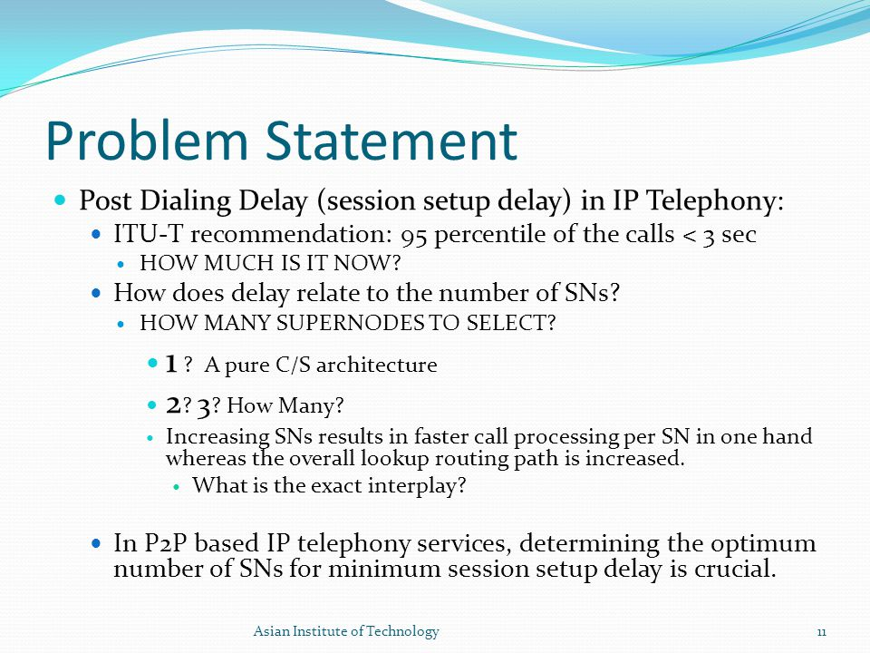 Problem Statement Post Dialing Delay (session setup delay) in IP Telephony: ITU-T recommendation: 95 percentile of the calls < 3 sec HOW MUCH IS IT NO