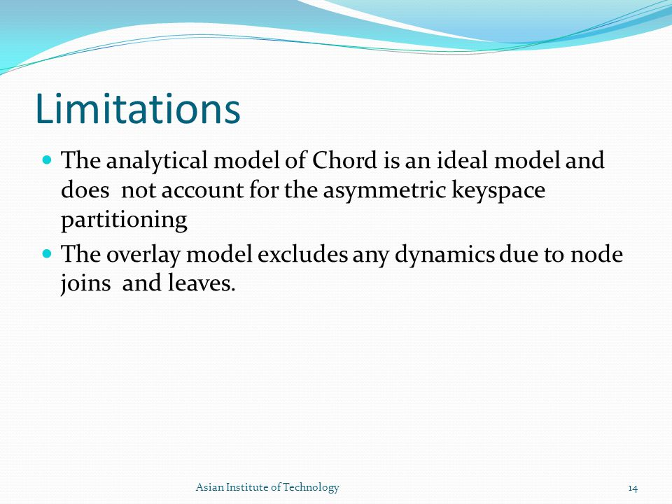 Limitations The analytical model of Chord is an ideal model and does not account for the asymmetric keyspace partitioning The overlay model excludes a