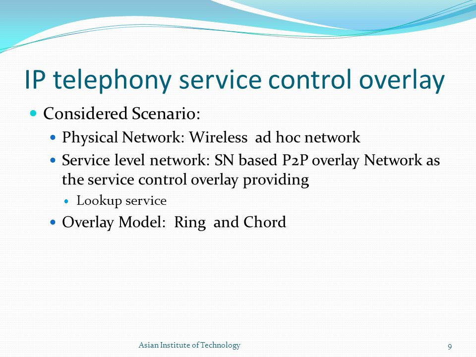 IP telephony service control overlay Considered Scenario: Physical Network: Wireless ad hoc network Service level network: SN based P2P overlay Networ