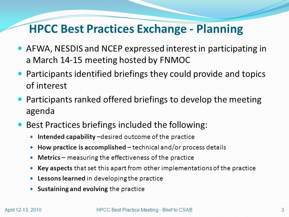HPCC Best Practices Exchange - Planning AFWA, NESDIS and NCEP expressed interest in participating in a March 14-15 meeting hosted by FNMOC Participants identified briefings they could provide and topics of interest Participants ranked offered briefings to develop the meeting agenda Best Practices briefings included the following: Intended capability –desired outcome of the practice How practice is accomplished – technical and/or process details Metrics – measuring the effectiveness of the practice Key aspects that set this apart from other implementations of the practice Lessons learned in developing the practice Sustaining and evolving the practice April 12-13, 20103HPCC Best Practice Meeting - Brief to CSAB