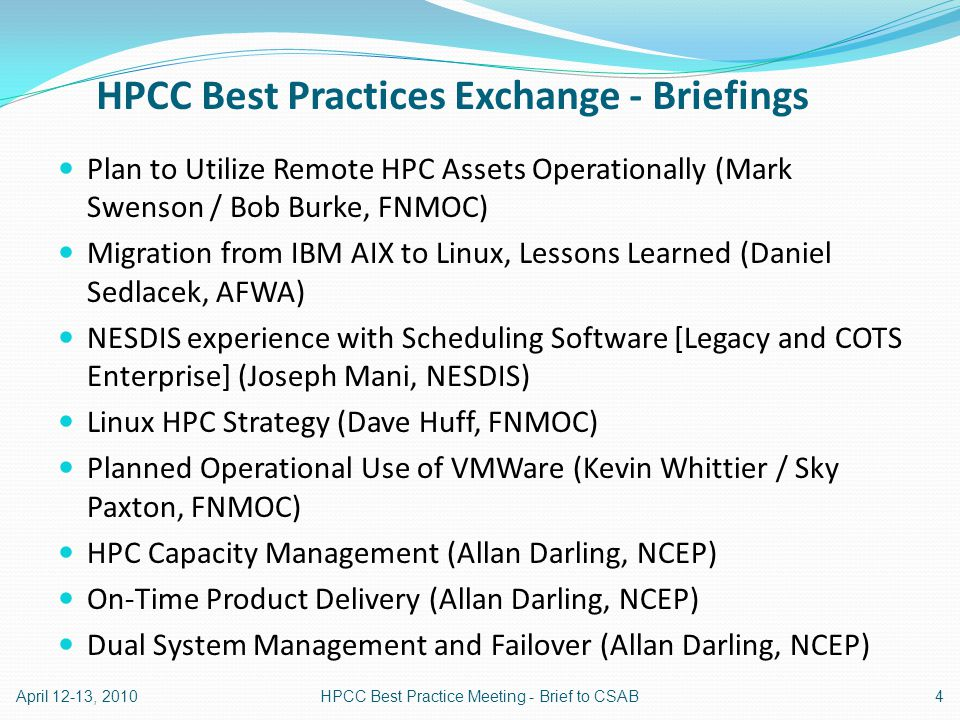 HPCC Best Practices Exchange - Briefings Plan to Utilize Remote HPC Assets Operationally (Mark Swenson / Bob Burke, FNMOC) Migration from IBM AIX to Linux, Lessons Learned (Daniel Sedlacek, AFWA) NESDIS experience with Scheduling Software [Legacy and COTS Enterprise] (Joseph Mani, NESDIS) Linux HPC Strategy (Dave Huff, FNMOC) Planned Operational Use of VMWare (Kevin Whittier / Sky Paxton, FNMOC) HPC Capacity Management (Allan Darling, NCEP) On-Time Product Delivery (Allan Darling, NCEP) Dual System Management and Failover (Allan Darling, NCEP) April 12-13, 20104HPCC Best Practice Meeting - Brief to CSAB
