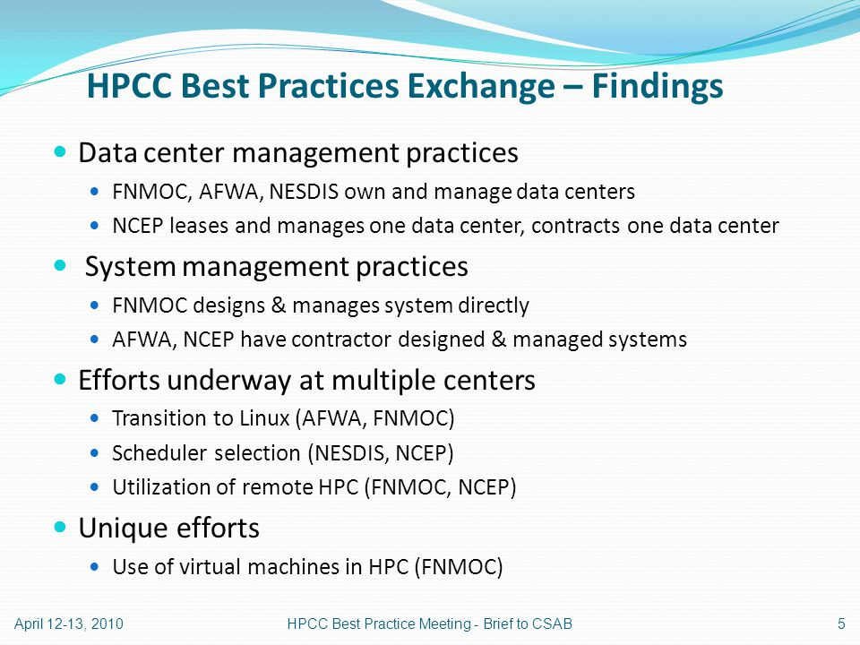HPCC Best Practices Exchange – Findings Data center management practices FNMOC, AFWA, NESDIS own and manage data centers NCEP leases and manages one data center, contracts one data center System management practices FNMOC designs & manages system directly AFWA, NCEP have contractor designed & managed systems Efforts underway at multiple centers Transition to Linux (AFWA, FNMOC) Scheduler selection (NESDIS, NCEP) Utilization of remote HPC (FNMOC, NCEP) Unique efforts Use of virtual machines in HPC (FNMOC) April 12-13, 20105HPCC Best Practice Meeting - Brief to CSAB