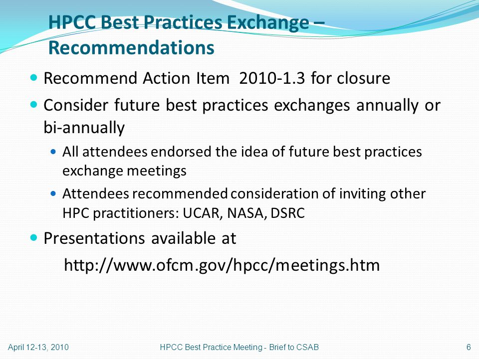 HPCC Best Practices Exchange – Recommendations Recommend Action Item 2010-1.3 for closure Consider future best practices exchanges annually or bi-annually All attendees endorsed the idea of future best practices exchange meetings Attendees recommended consideration of inviting other HPC practitioners: UCAR, NASA, DSRC Presentations available at http://www.ofcm.gov/hpcc/meetings.htm April 12-13, 20106HPCC Best Practice Meeting - Brief to CSAB