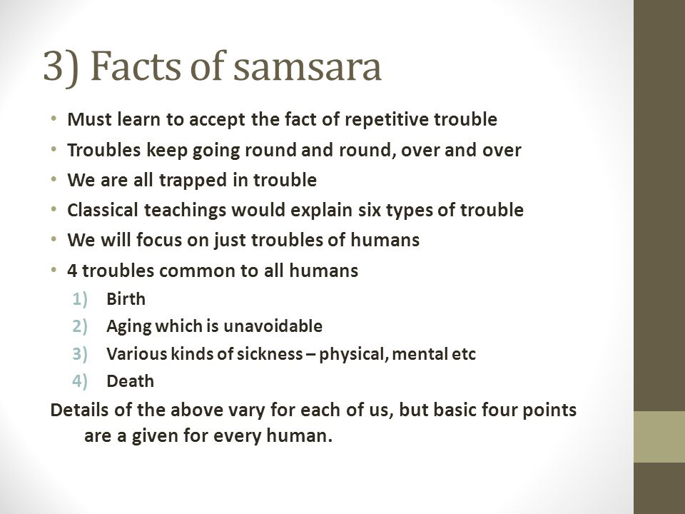 3) Facts of samsara Must learn to accept the fact of repetitive trouble Troubles keep going round and round, over and over We are all trapped in trouble Classical teachings would explain six types of trouble We will focus on just troubles of humans 4 troubles common to all humans 1)Birth 2)Aging which is unavoidable 3)Various kinds of sickness – physical, mental etc 4)Death Details of the above vary for each of us, but basic four points are a given for every human.