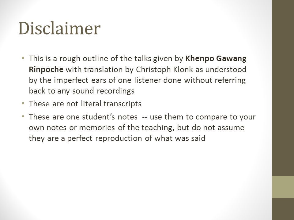 Disclaimer This is a rough outline of the talks given by Khenpo Gawang Rinpoche with translation by Christoph Klonk as understood by the imperfect ears of one listener done without referring back to any sound recordings These are not literal transcripts These are one student's notes -- use them to compare to your own notes or memories of the teaching, but do not assume they are a perfect reproduction of what was said