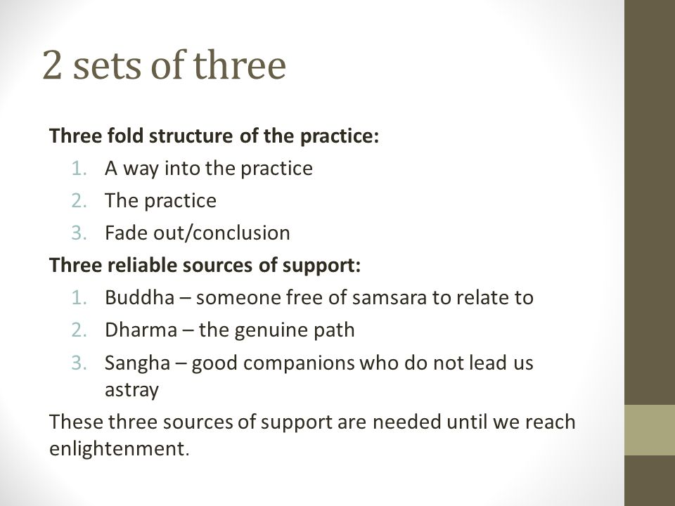 2 sets of three Three fold structure of the practice: 1.A way into the practice 2.The practice 3.Fade out/conclusion Three reliable sources of support: 1.Buddha – someone free of samsara to relate to 2.Dharma – the genuine path 3.Sangha – good companions who do not lead us astray These three sources of support are needed until we reach enlightenment.