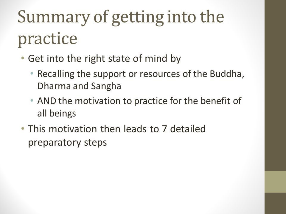 Summary of getting into the practice Get into the right state of mind by Recalling the support or resources of the Buddha, Dharma and Sangha AND the motivation to practice for the benefit of all beings This motivation then leads to 7 detailed preparatory steps