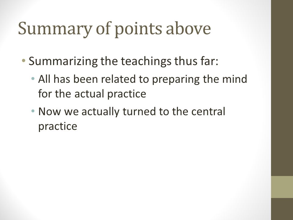 Summary of points above Summarizing the teachings thus far: All has been related to preparing the mind for the actual practice Now we actually turned to the central practice