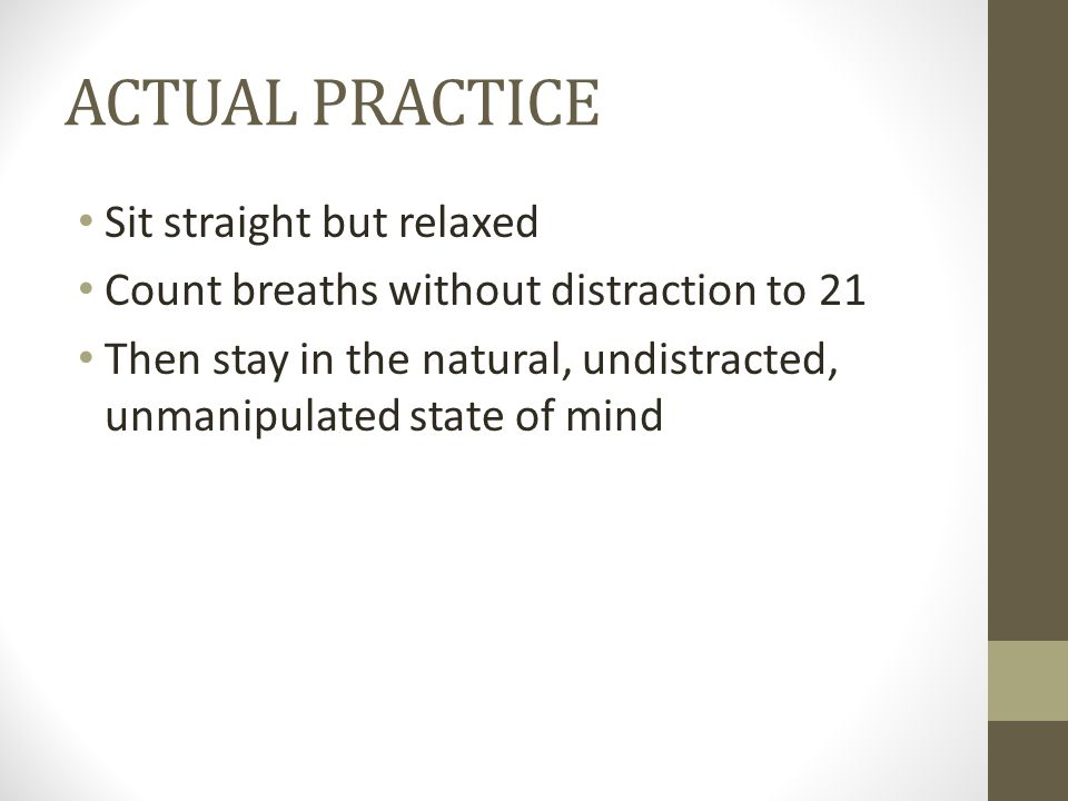 ACTUAL PRACTICE Sit straight but relaxed Count breaths without distraction to 21 Then stay in the natural, undistracted, unmanipulated state of mind