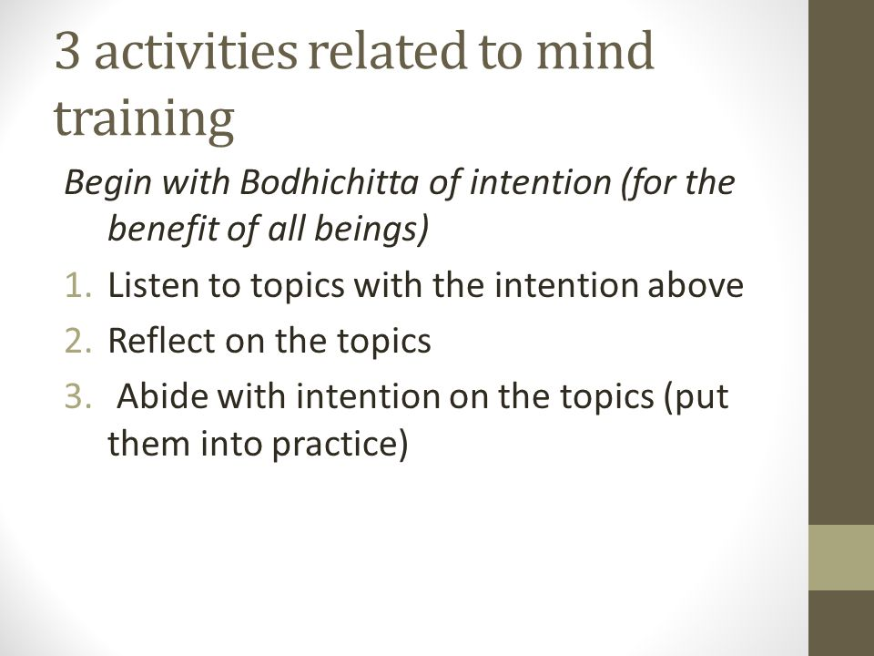 3 activities related to mind training Begin with Bodhichitta of intention (for the benefit of all beings) 1.Listen to topics with the intention above 2.Reflect on the topics 3.