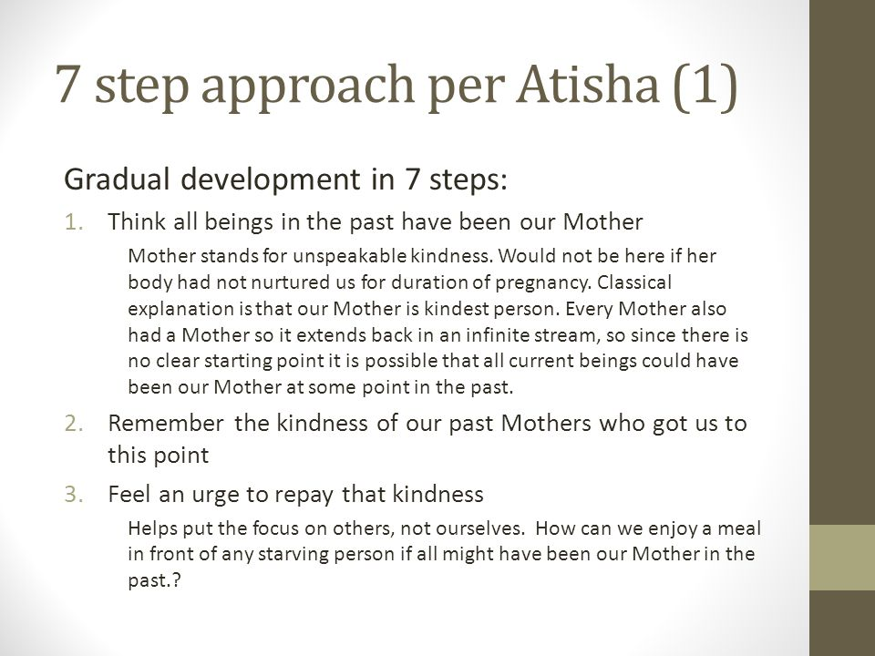 7 step approach per Atisha (1) Gradual development in 7 steps: 1.Think all beings in the past have been our Mother Mother stands for unspeakable kindness.