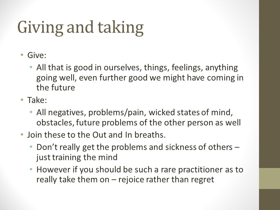 Giving and taking Give: All that is good in ourselves, things, feelings, anything going well, even further good we might have coming in the future Take: All negatives, problems/pain, wicked states of mind, obstacles, future problems of the other person as well Join these to the Out and In breaths.