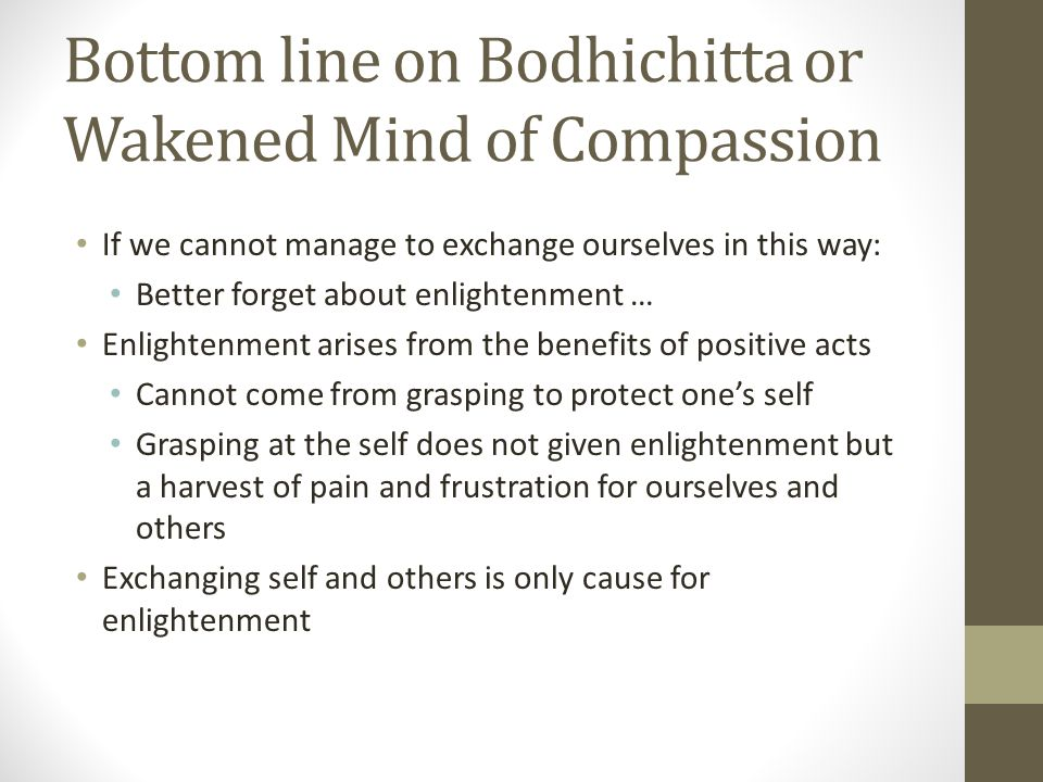 Bottom line on Bodhichitta or Wakened Mind of Compassion If we cannot manage to exchange ourselves in this way: Better forget about enlightenment … Enlightenment arises from the benefits of positive acts Cannot come from grasping to protect one's self Grasping at the self does not given enlightenment but a harvest of pain and frustration for ourselves and others Exchanging self and others is only cause for enlightenment
