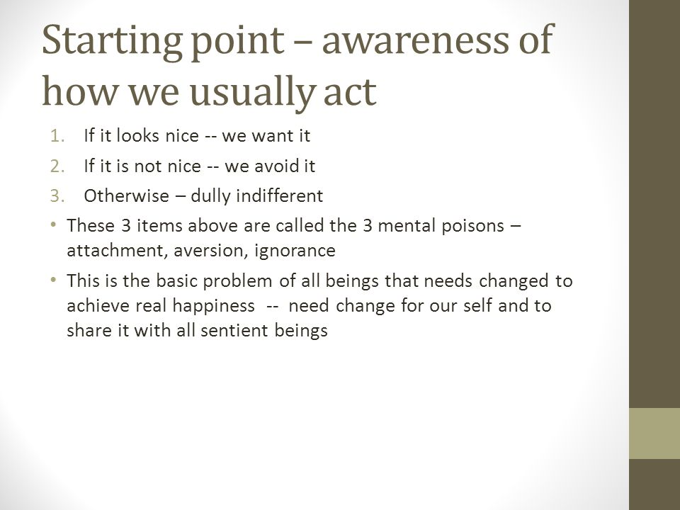 Starting point – awareness of how we usually act 1.If it looks nice -- we want it 2.If it is not nice -- we avoid it 3.Otherwise – dully indifferent These 3 items above are called the 3 mental poisons – attachment, aversion, ignorance This is the basic problem of all beings that needs changed to achieve real happiness -- need change for our self and to share it with all sentient beings