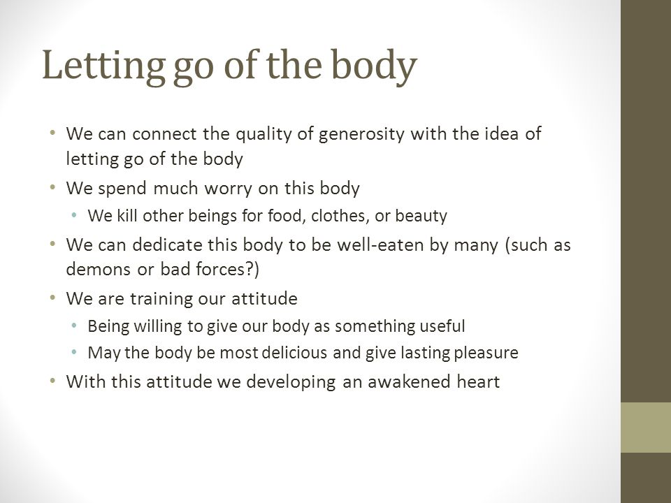 Letting go of the body We can connect the quality of generosity with the idea of letting go of the body We spend much worry on this body We kill other beings for food, clothes, or beauty We can dedicate this body to be well-eaten by many (such as demons or bad forces ) We are training our attitude Being willing to give our body as something useful May the body be most delicious and give lasting pleasure With this attitude we developing an awakened heart