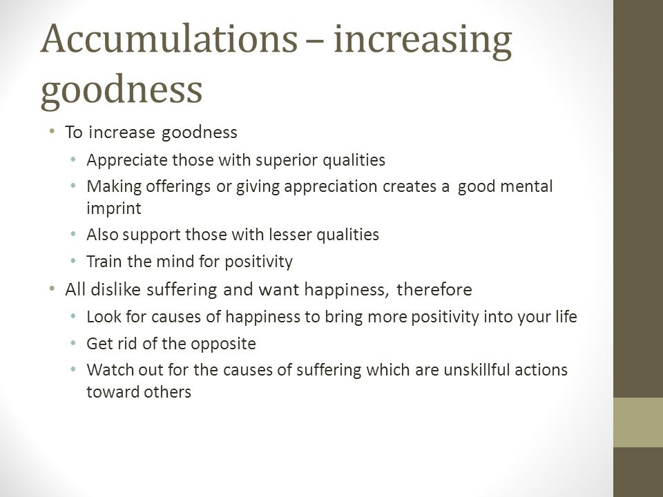 Accumulations – increasing goodness To increase goodness Appreciate those with superior qualities Making offerings or giving appreciation creates a good mental imprint Also support those with lesser qualities Train the mind for positivity All dislike suffering and want happiness, therefore Look for causes of happiness to bring more positivity into your life Get rid of the opposite Watch out for the causes of suffering which are unskillful actions toward others